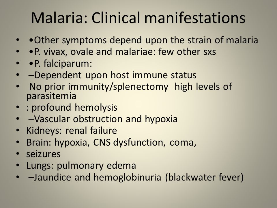 Malaria: Clinical manifestations Other symptoms depend upon the strain of malaria P. vivax, ovale and malariae: few other sxs P. falciparum: – Depende