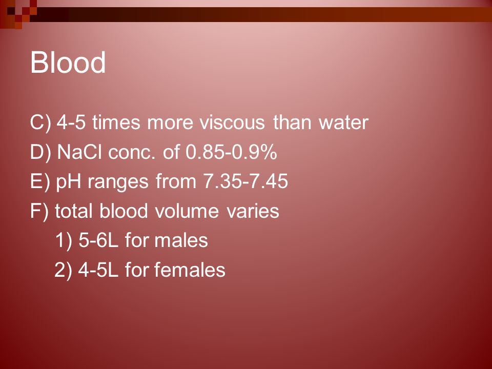 Blood C) 4-5 times more viscous than water D) NaCl conc.