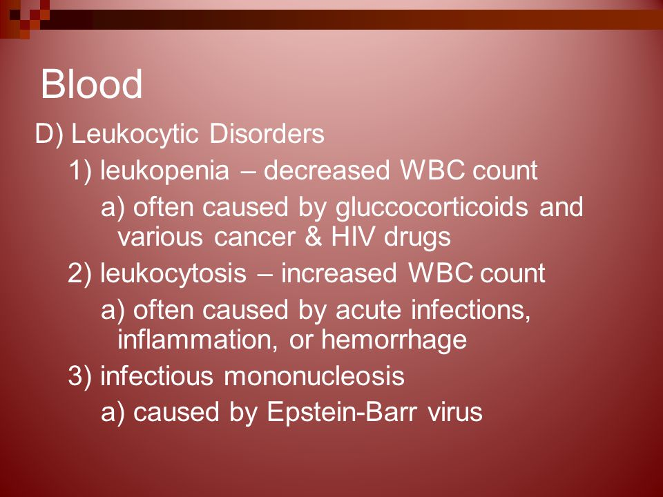 Blood D) Leukocytic Disorders 1) leukopenia – decreased WBC count a) often caused by gluccocorticoids and various cancer & HIV drugs 2) leukocytosis – increased WBC count a) often caused by acute infections, inflammation, or hemorrhage 3) infectious mononucleosis a) caused by Epstein-Barr virus