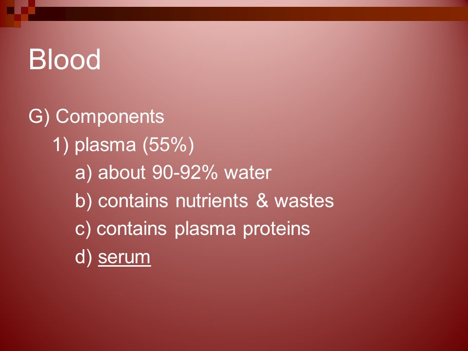 Blood G) Components 1) plasma (55%) a) about 90-92% water b) contains nutrients & wastes c) contains plasma proteins d) serum