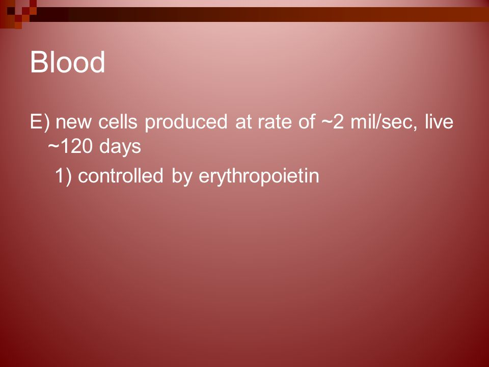 Blood E) new cells produced at rate of ~2 mil/sec, live ~120 days 1) controlled by erythropoietin