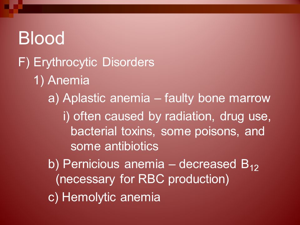 Blood F) Erythrocytic Disorders 1) Anemia a) Aplastic anemia – faulty bone marrow i) often caused by radiation, drug use, bacterial toxins, some poisons, and some antibiotics b) Pernicious anemia – decreased B 12 (necessary for RBC production) c) Hemolytic anemia