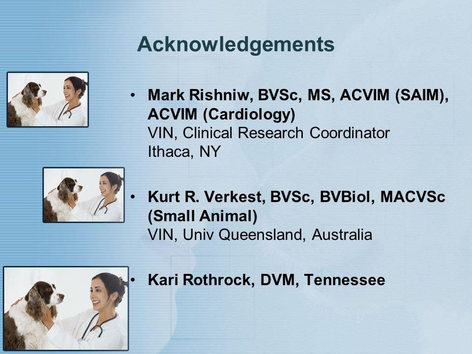Acknowledgements Mark Rishniw, BVSc, MS, ACVIM (SAIM), ACVIM (Cardiology) VIN, Clinical Research Coordinator Ithaca, NY Kurt R. Verkest, BVSc, BVBiol,