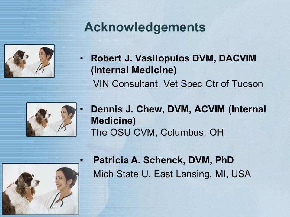 Acknowledgements Robert J. Vasilopulos DVM, DACVIM (Internal Medicine) VIN Consultant, Vet Spec Ctr of Tucson Dennis J. Chew, DVM, ACVIM (Internal Med