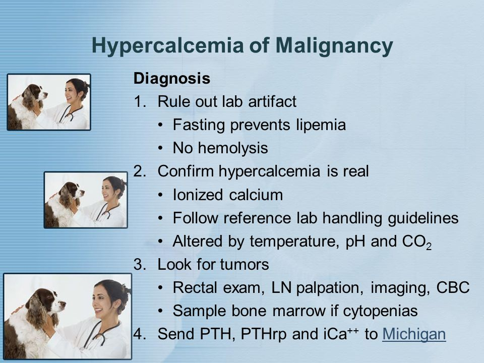 Hypercalcemia of Malignancy Diagnosis 1.Rule out lab artifact Fasting prevents lipemia No hemolysis 2.Confirm hypercalcemia is real Ionized calcium Fo