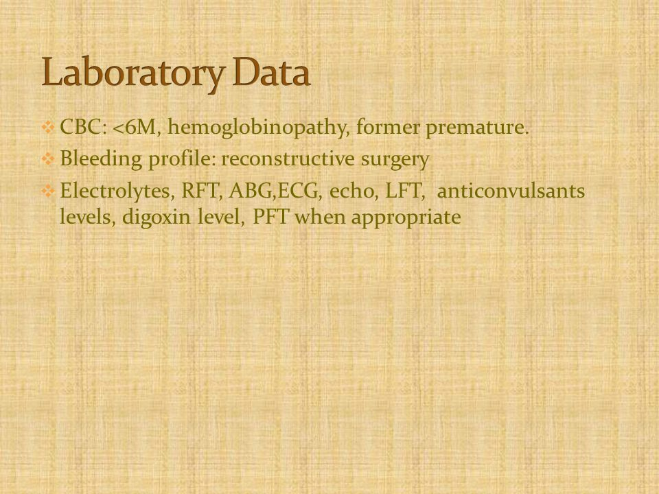  CBC: <6M, hemoglobinopathy, former premature.  Bleeding profile: reconstructive surgery  Electrolytes, RFT, ABG,ECG, echo, LFT, anticonvulsants le