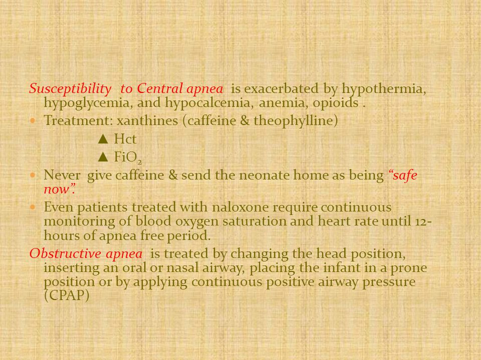 Susceptibility to Central apnea is exacerbated by hypothermia, hypoglycemia, and hypocalcemia, anemia, opioids.