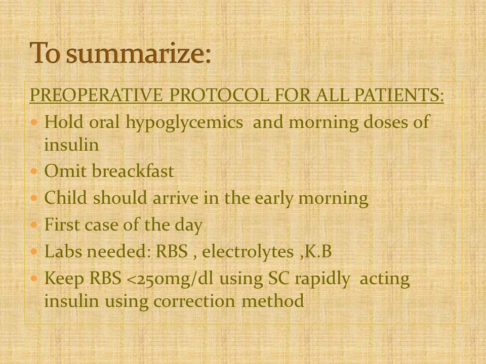PREOPERATIVE PROTOCOL FOR ALL PATIENTS: Hold oral hypoglycemics and morning doses of insulin Omit breackfast Child should arrive in the early morning First case of the day Labs needed: RBS, electrolytes,K.B Keep RBS <250mg/dl using SC rapidly acting insulin using correction method