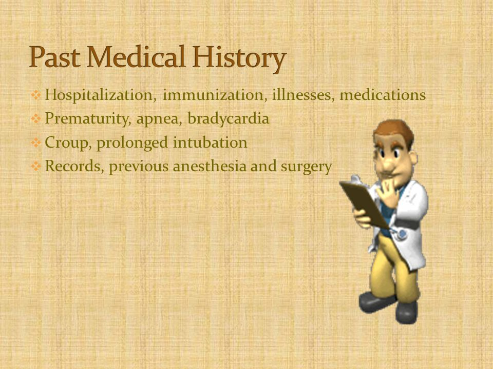  Hospitalization, immunization, illnesses, medications  Prematurity, apnea, bradycardia  Croup, prolonged intubation  Records, previous anesthesia and surgery