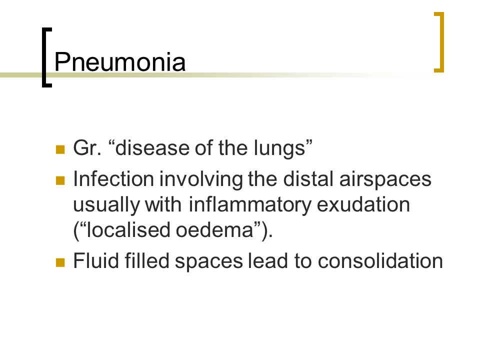"""Pneumonia Gr. """"disease of the lungs"""" Infection involving the distal airspaces usually with inflammatory exudation (""""localised oedema""""). Fluid filled s"""