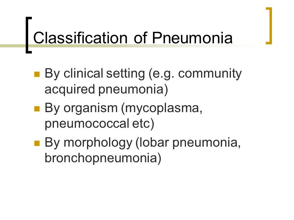 Classification of Pneumonia By clinical setting (e.g. community acquired pneumonia) By organism (mycoplasma, pneumococcal etc) By morphology (lobar pn