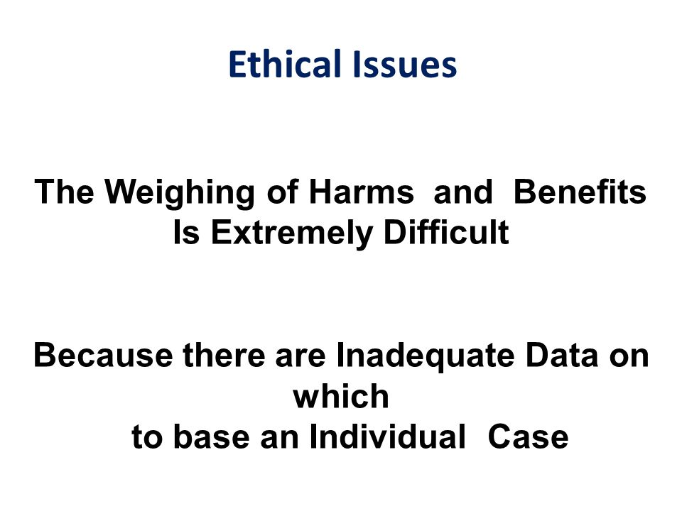 Ethical Issues The Weighing of Harms and Benefits Is Extremely Difficult Because there are Inadequate Data on which to base an Individual Case
