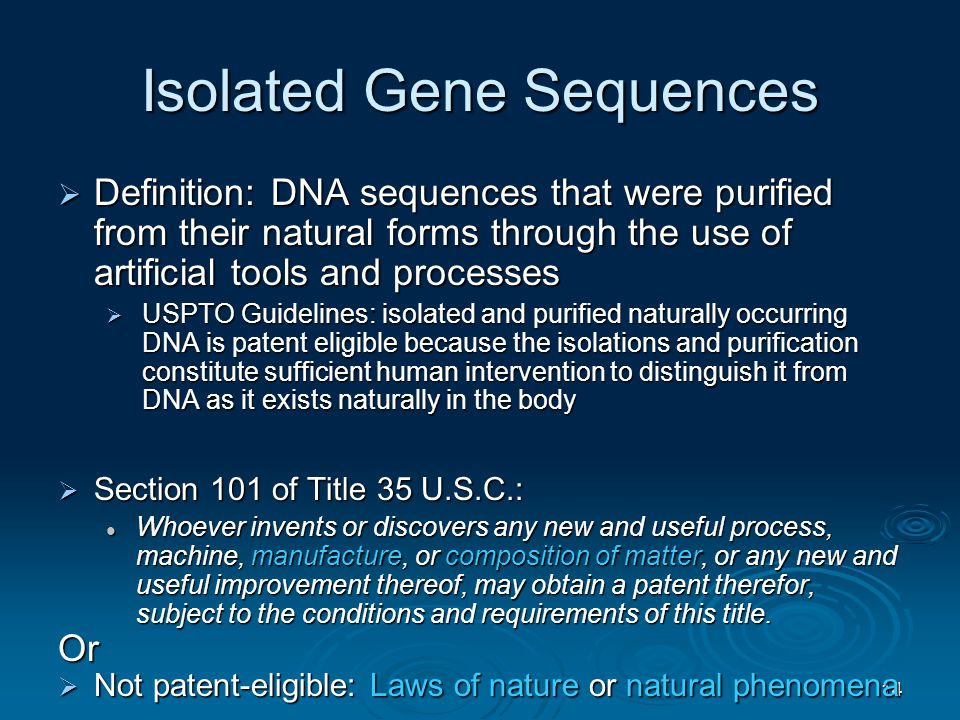 14 Isolated Gene Sequences  Definition: DNA sequences that were purified from their natural forms through the use of artificial tools and processes  USPTO Guidelines: isolated and purified naturally occurring DNA is patent eligible because the isolations and purification constitute sufficient human intervention to distinguish it from DNA as it exists naturally in the body  Section 101 of Title 35 U.S.C.: Whoever invents or discovers any new and useful process, machine, manufacture, or composition of matter, or any new and useful improvement thereof, may obtain a patent therefor, subject to the conditions and requirements of this title.
