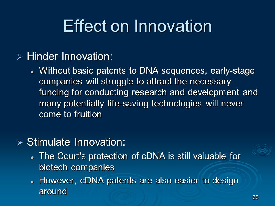 Effect on Innovation  Hinder Innovation: Without basic patents to DNA sequences, early-stage companies will struggle to attract the necessary funding for conducting research and development and many potentially life-saving technologies will never come to fruition Without basic patents to DNA sequences, early-stage companies will struggle to attract the necessary funding for conducting research and development and many potentially life-saving technologies will never come to fruition  Stimulate Innovation: The Court s protection of cDNA is still valuable for biotech companies The Court s protection of cDNA is still valuable for biotech companies However, cDNA patents are also easier to design around However, cDNA patents are also easier to design around 25