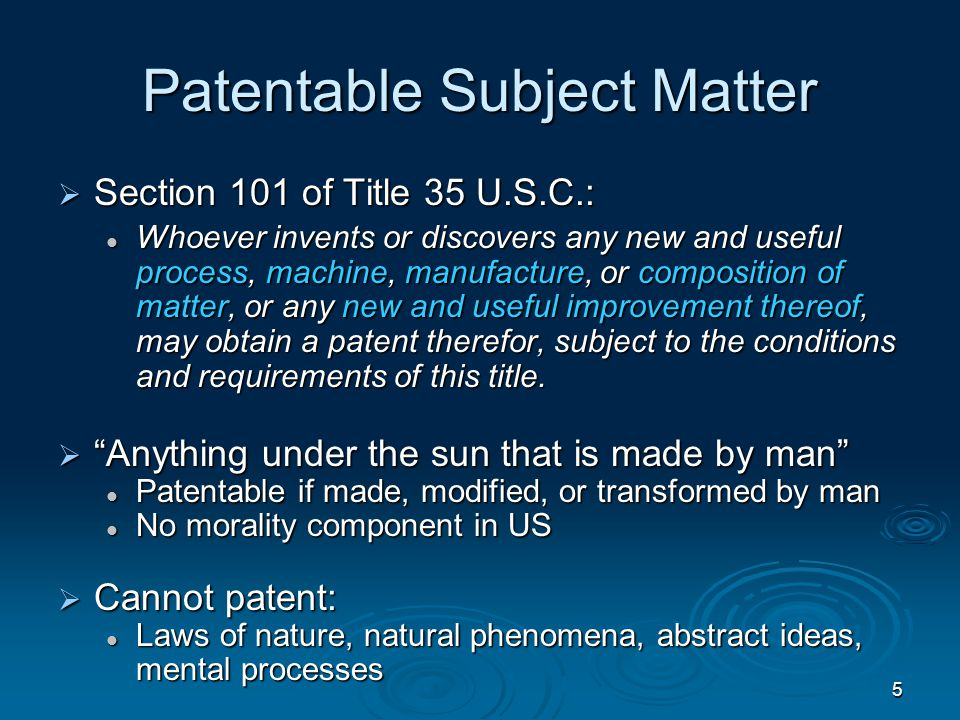 5 Patentable Subject Matter  Section 101 of Title 35 U.S.C.: Whoever invents or discovers any new and useful process, machine, manufacture, or composition of matter, or any new and useful improvement thereof, may obtain a patent therefor, subject to the conditions and requirements of this title.