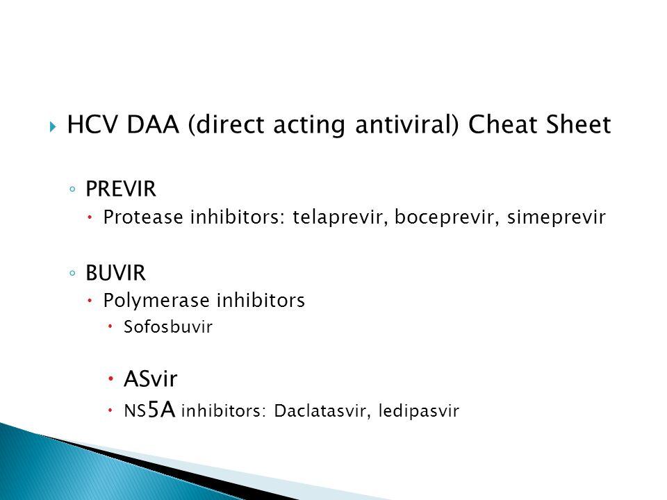  HCV DAA (direct acting antiviral) Cheat Sheet ◦ PREVIR  Protease inhibitors: telaprevir, boceprevir, simeprevir ◦ BUVIR  Polymerase inhibitors  Sofosbuvir  ASvir  NS 5A inhibitors: Daclatasvir, ledipasvir