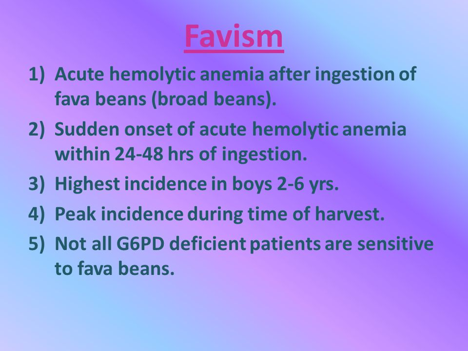 Favism 1)Acute hemolytic anemia after ingestion of fava beans (broad beans).