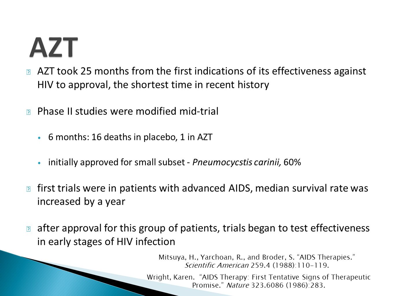 AZT took 25 months from the first indications of its effectiveness against HIV to approval, the shortest time in recent history Phase II studies were modified mid-trial 6 months: 16 deaths in placebo, 1 in AZT initially approved for small subset - Pneumocycstis carinii, 60% first trials were in patients with advanced AIDS, median survival rate was increased by a year after approval for this group of patients, trials began to test effectiveness in early stages of HIV infection Wright, Karen.