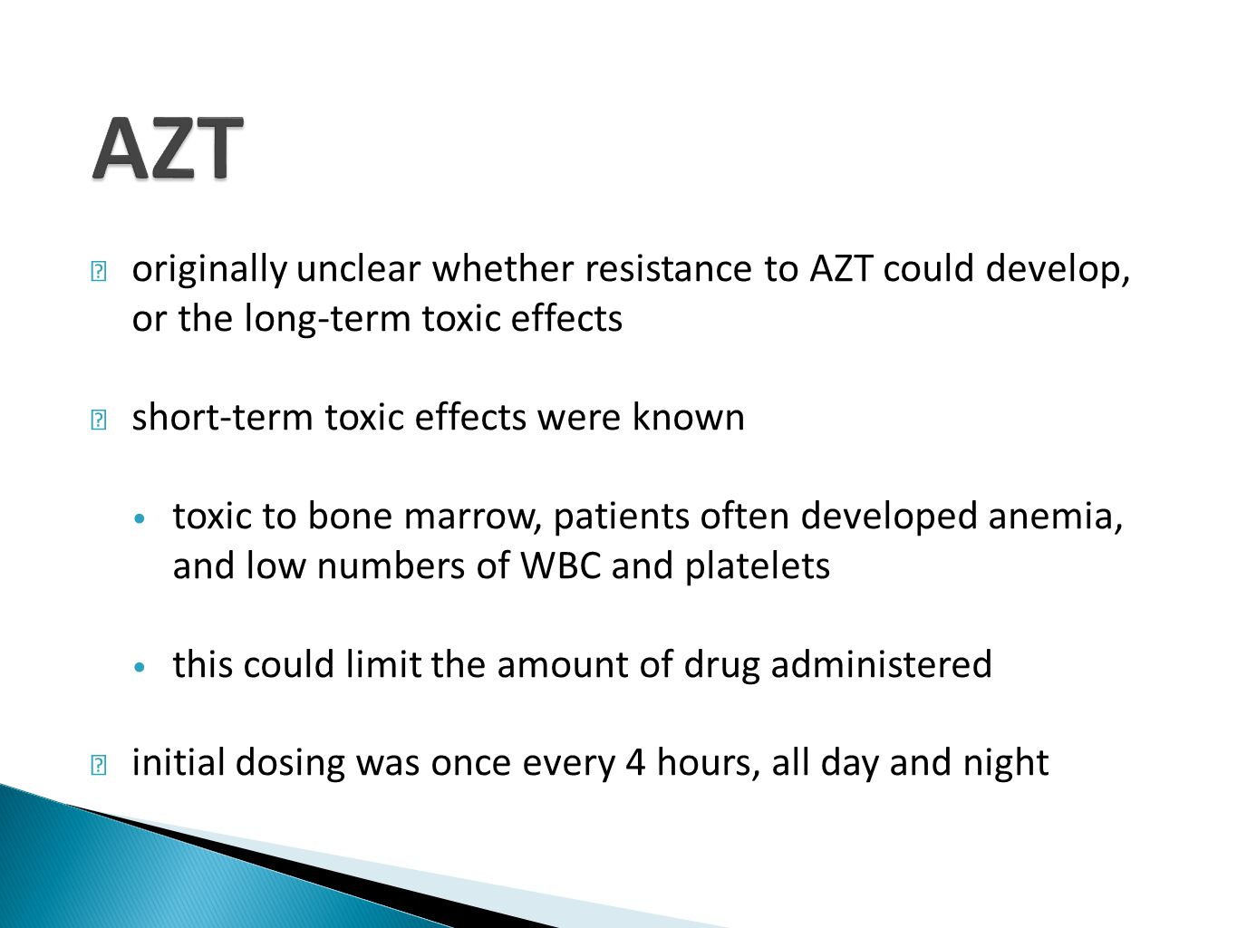 originally unclear whether resistance to AZT could develop, or the long-term toxic effects short-term toxic effects were known toxic to bone marrow, patients often developed anemia, and low numbers of WBC and platelets this could limit the amount of drug administered initial dosing was once every 4 hours, all day and night