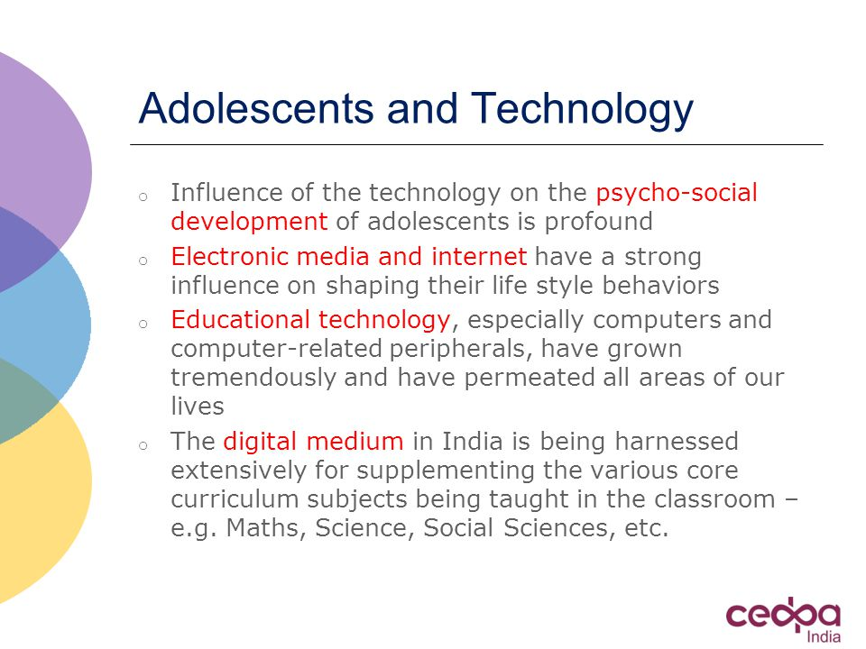 Adolescents and Technology o Influence of the technology on the psycho-social development of adolescents is profound o Electronic media and internet have a strong influence on shaping their life style behaviors o Educational technology, especially computers and computer-related peripherals, have grown tremendously and have permeated all areas of our lives o The digital medium in India is being harnessed extensively for supplementing the various core curriculum subjects being taught in the classroom – e.g.