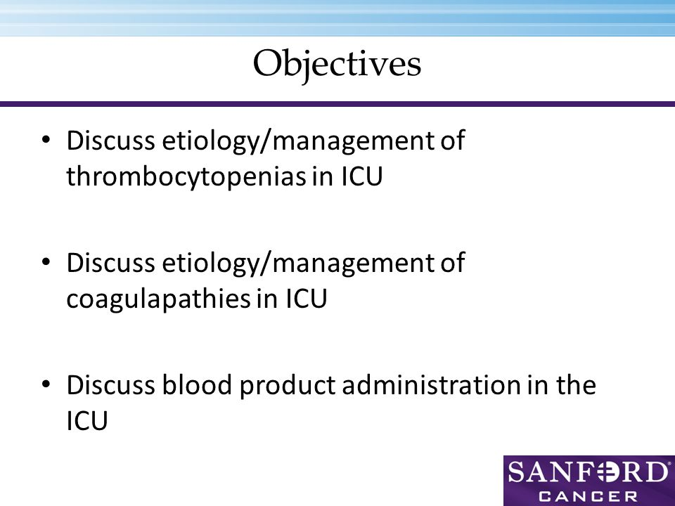 Objectives Discuss etiology/management of thrombocytopenias in ICU Discuss etiology/management of coagulapathies in ICU Discuss blood product administration in the ICU