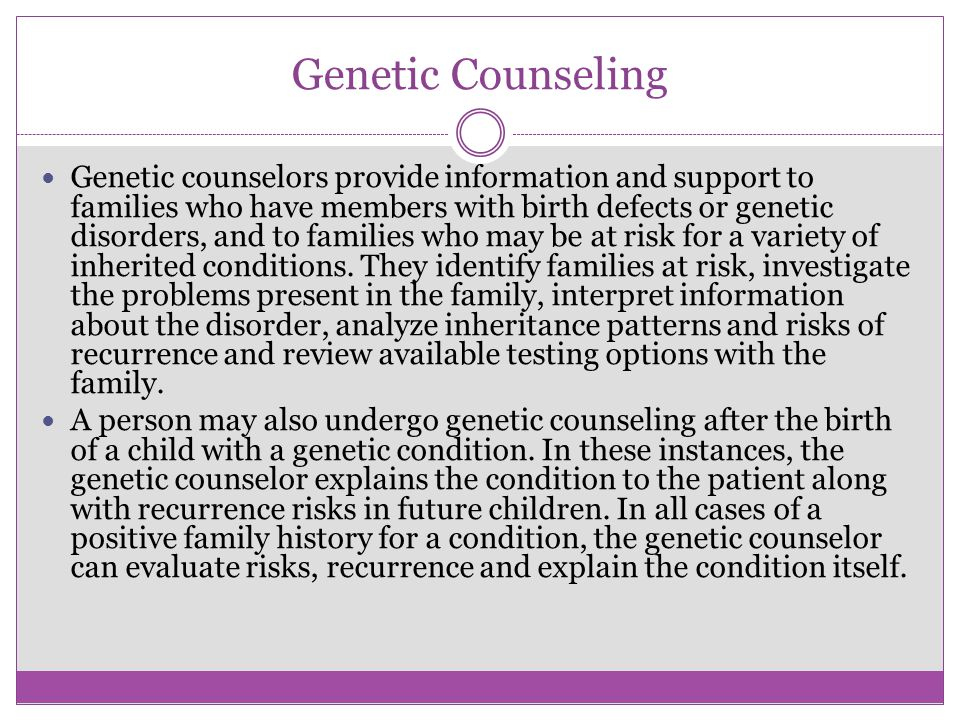 Genetic Counseling Genetic counselors provide information and support to families who have members with birth defects or genetic disorders, and to fam