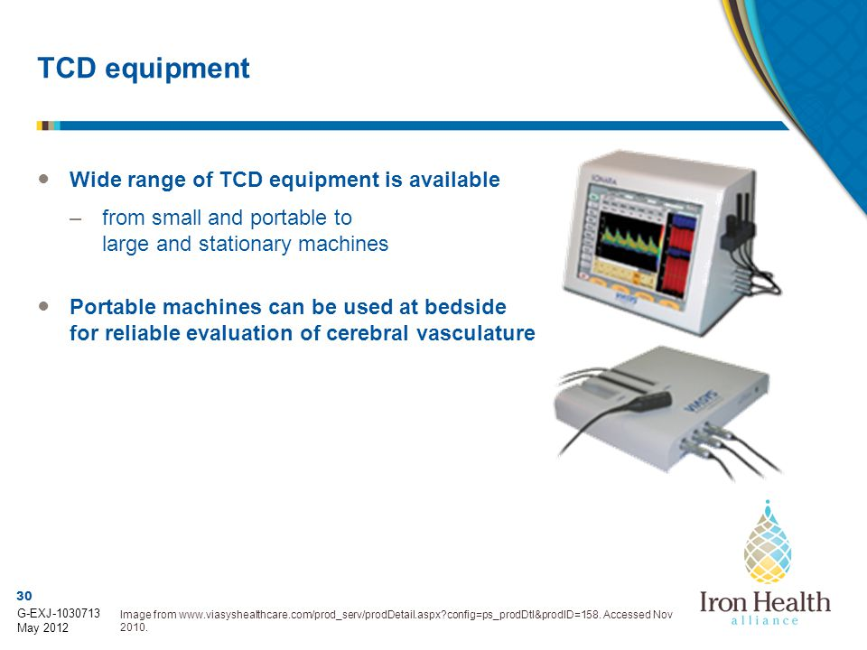 30 G-EXJ-1030713 May 2012 TCD equipment ● Wide range of TCD equipment is available –from small and portable to large and stationary machines ● Portable machines can be used at bedside for reliable evaluation of cerebral vasculature Image from www.viasyshealthcare.com/prod_serv/prodDetail.aspx?config=ps_prodDtl&prodID=158.