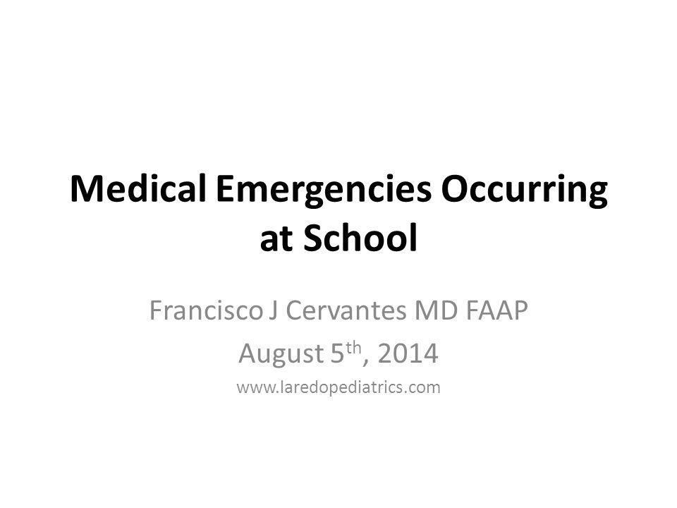 Medical Emergencies Occurring at School Francisco J Cervantes MD FAAP August 5 th, 2014 www.laredopediatrics.com