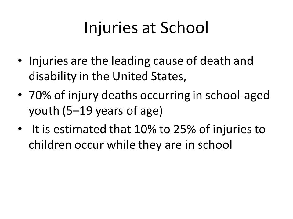 Injuries at School Injuries are the leading cause of death and disability in the United States, 70% of injury deaths occurring in school-aged youth (5–19 years of age) It is estimated that 10% to 25% of injuries to children occur while they are in school