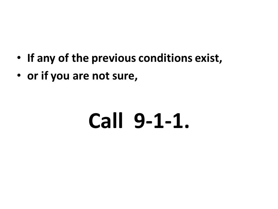 If any of the previous conditions exist, or if you are not sure, Call 9-1-1.