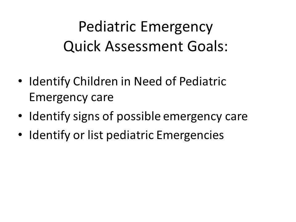 Pediatric Emergency Quick Assessment Goals: Identify Children in Need of Pediatric Emergency care Identify signs of possible emergency care Identify o