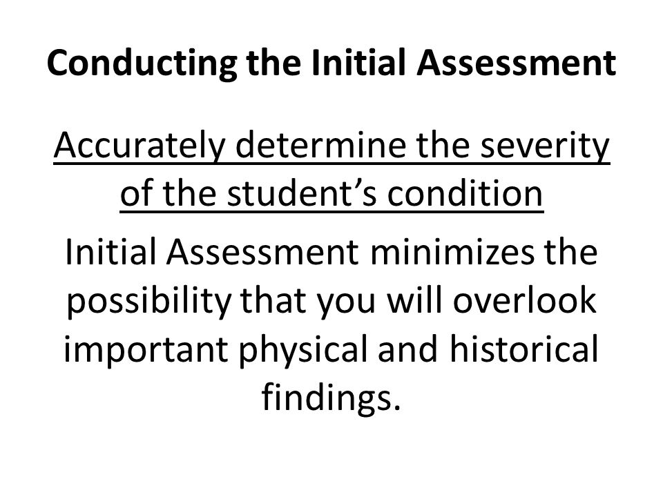 Conducting the Initial Assessment Accurately determine the severity of the student's condition Initial Assessment minimizes the possibility that you w