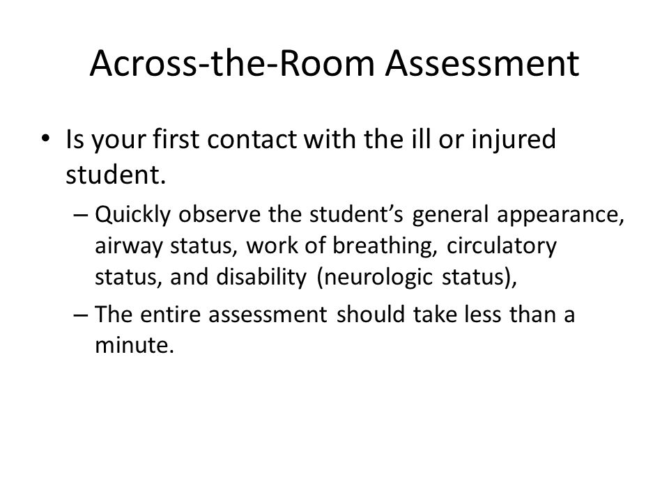 Across-the-Room Assessment Is your first contact with the ill or injured student. – Quickly observe the student's general appearance, airway status, w