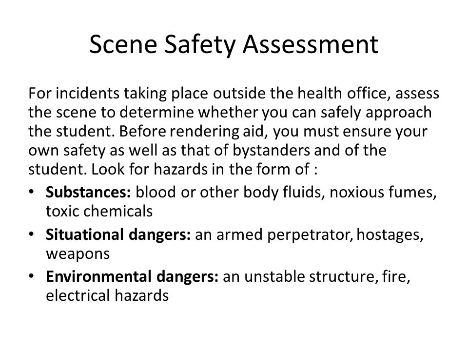 Scene Safety Assessment For incidents taking place outside the health office, assess the scene to determine whether you can safely approach the student.