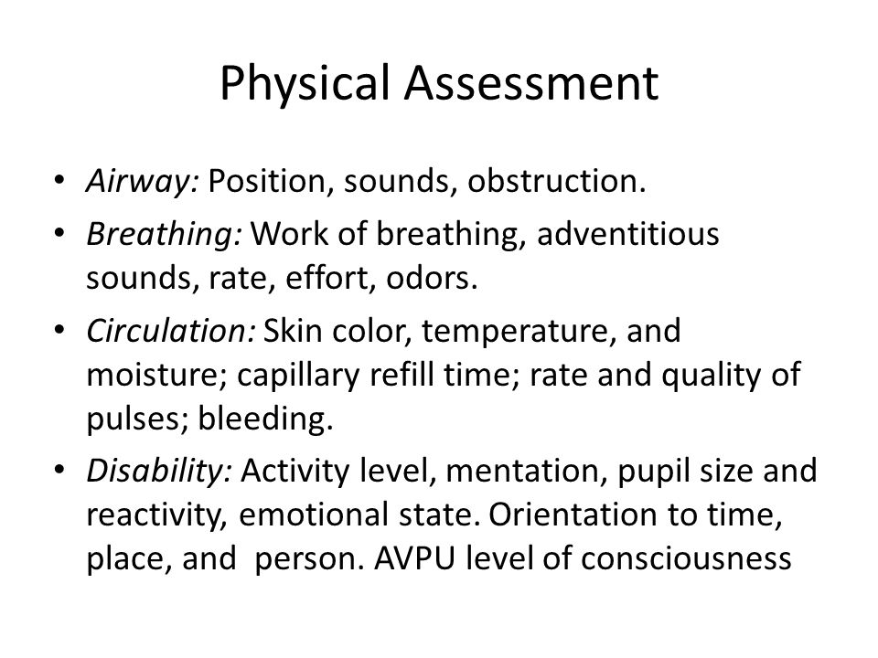 Physical Assessment Airway: Position, sounds, obstruction. Breathing: Work of breathing, adventitious sounds, rate, effort, odors. Circulation: Skin c