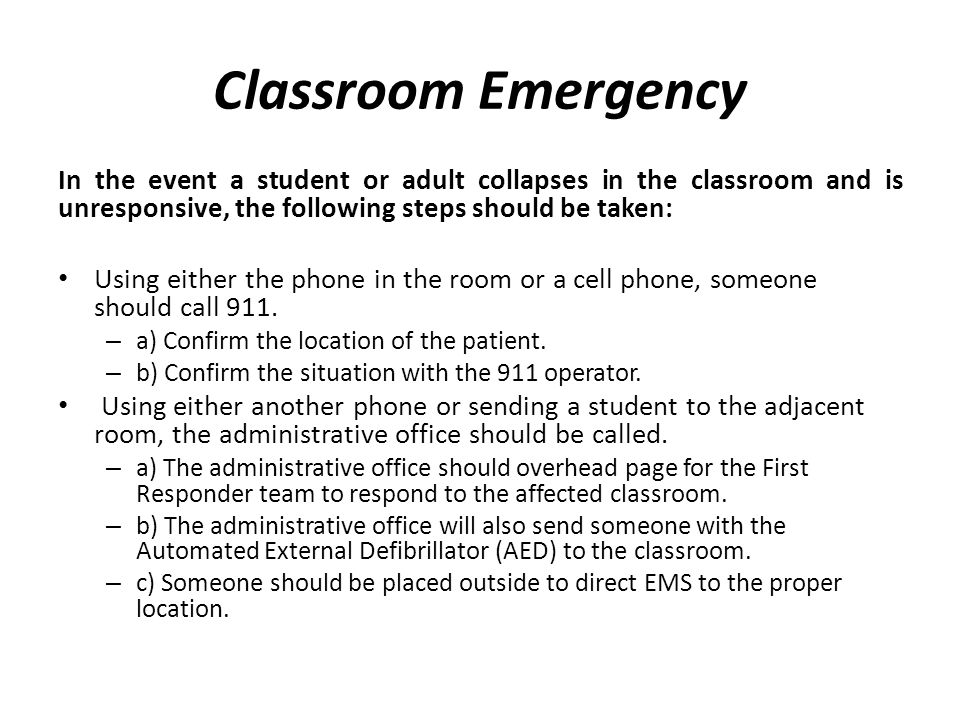Classroom Emergency In the event a student or adult collapses in the classroom and is unresponsive, the following steps should be taken: Using either