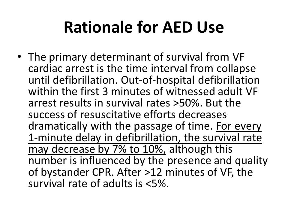 Rationale for AED Use The primary determinant of survival from VF cardiac arrest is the time interval from collapse until defibrillation. Out-of-hospi