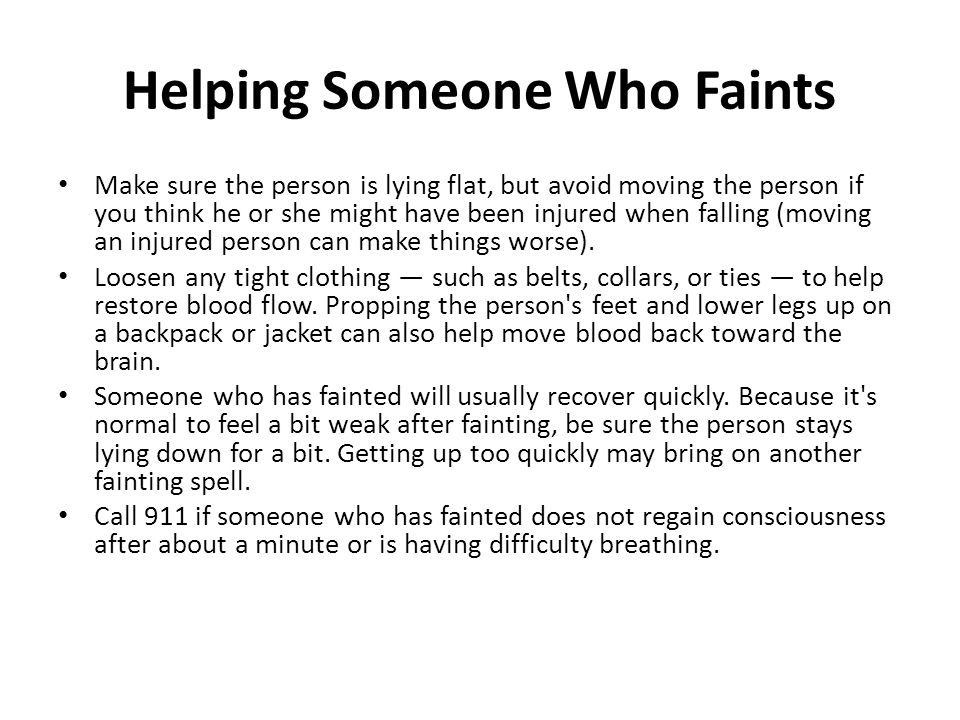 Helping Someone Who Faints Make sure the person is lying flat, but avoid moving the person if you think he or she might have been injured when falling (moving an injured person can make things worse).