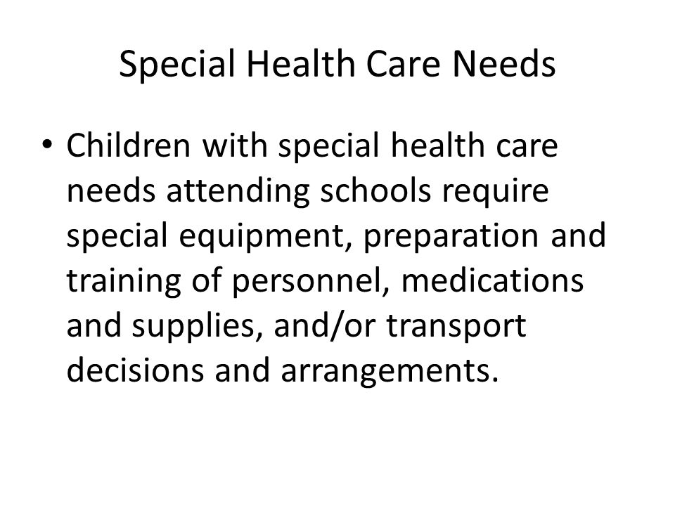 Special Health Care Needs Children with special health care needs attending schools require special equipment, preparation and training of personnel, medications and supplies, and/or transport decisions and arrangements.