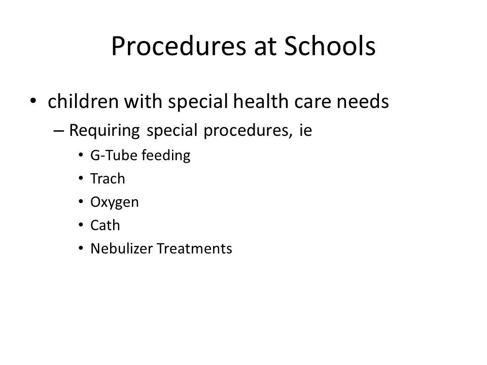 Procedures at Schools children with special health care needs – Requiring special procedures, ie G-Tube feeding Trach Oxygen Cath Nebulizer Treatments