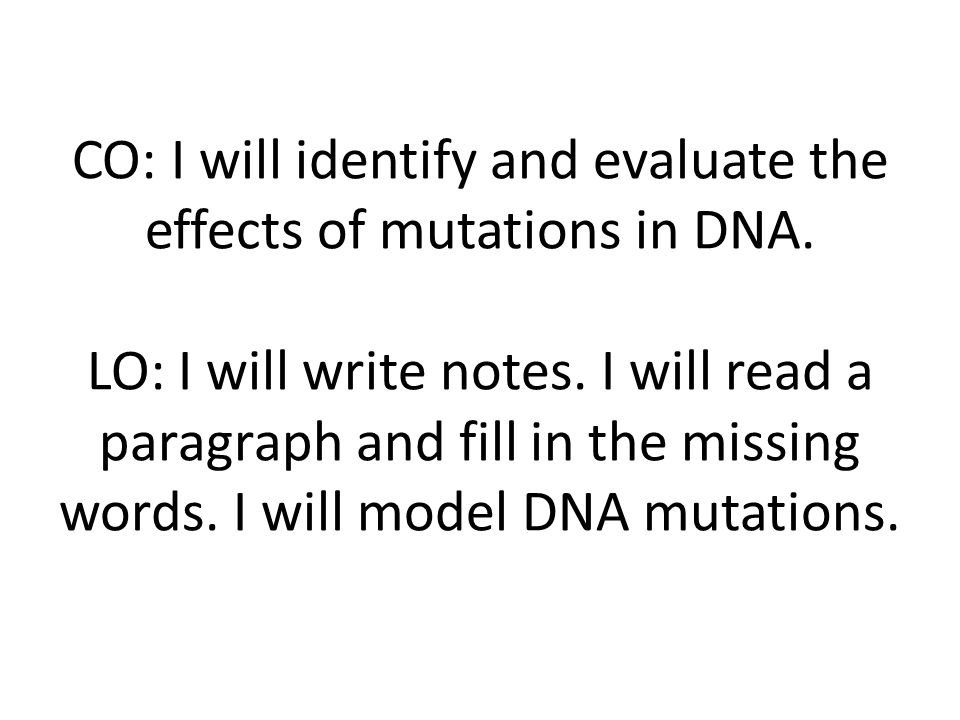 CO: I will identify and evaluate the effects of mutations in DNA. LO: I will write notes. I will read a paragraph and fill in the missing words. I wil
