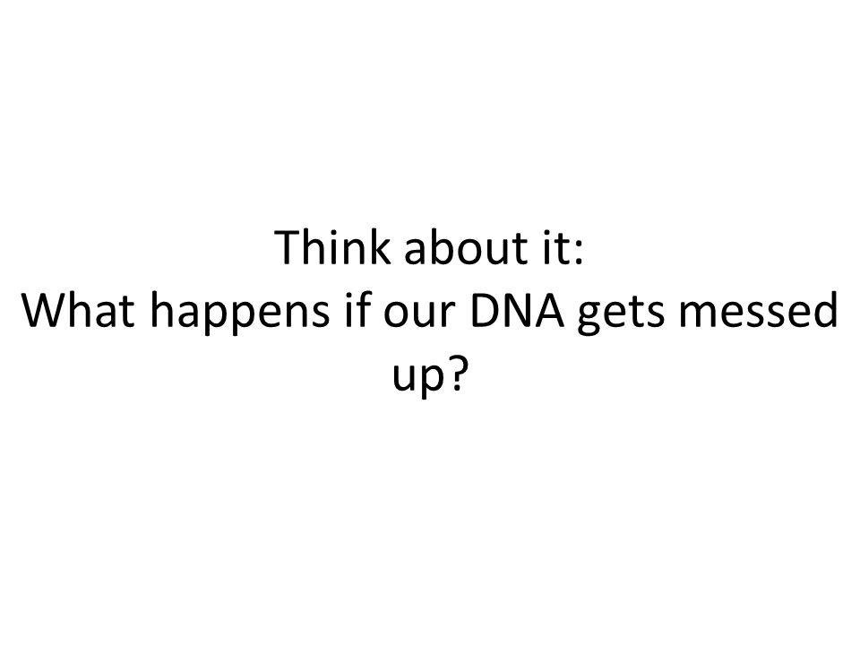 Think about it: What happens if our DNA gets messed up?