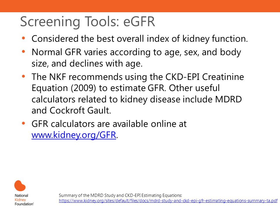 Screening Tools: eGFR Considered the best overall index of kidney function. Normal GFR varies according to age, sex, and body size, and declines with