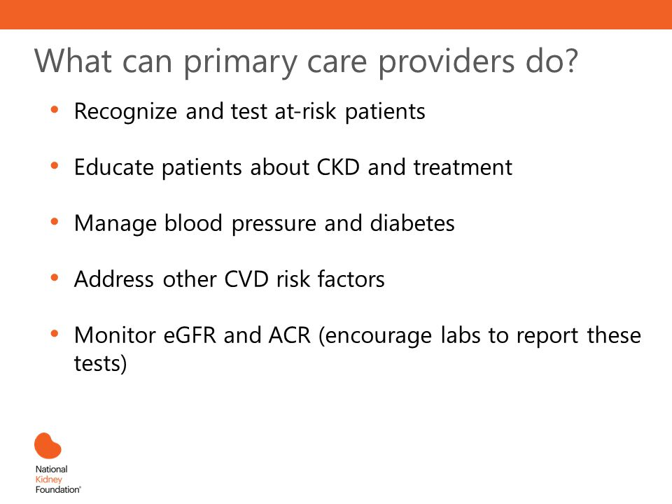 What can primary care providers do? Recognize and test at-risk patients Educate patients about CKD and treatment Manage blood pressure and diabetes Ad