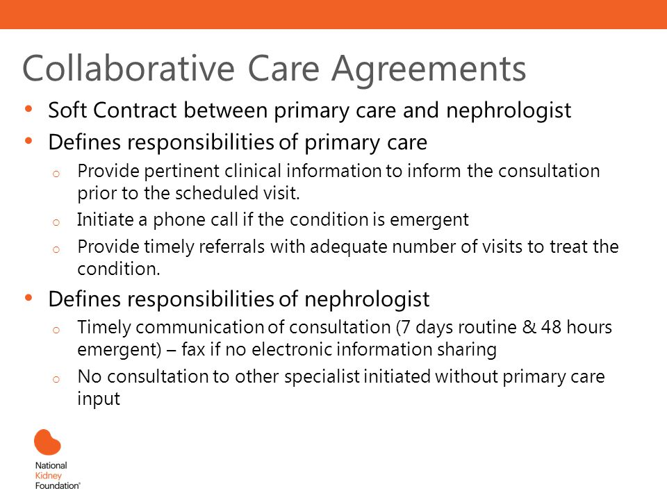 Collaborative Care Agreements Soft Contract between primary care and nephrologist Defines responsibilities of primary care o Provide pertinent clinica