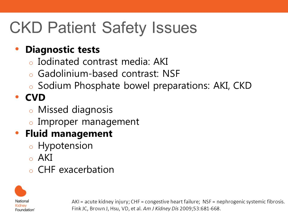 CKD Patient Safety Issues Diagnostic tests o Iodinated contrast media: AKI o Gadolinium-based contrast: NSF o Sodium Phosphate bowel preparations: AKI