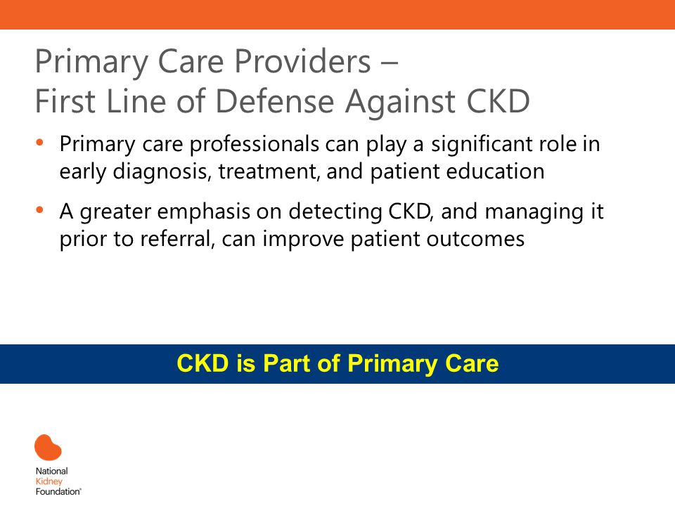 Primary Care Providers – First Line of Defense Against CKD Primary care professionals can play a significant role in early diagnosis, treatment, and p