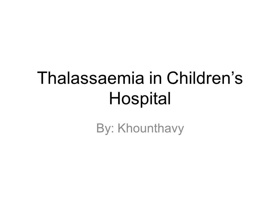 Thalassaemia in Children's Hospital By: Khounthavy