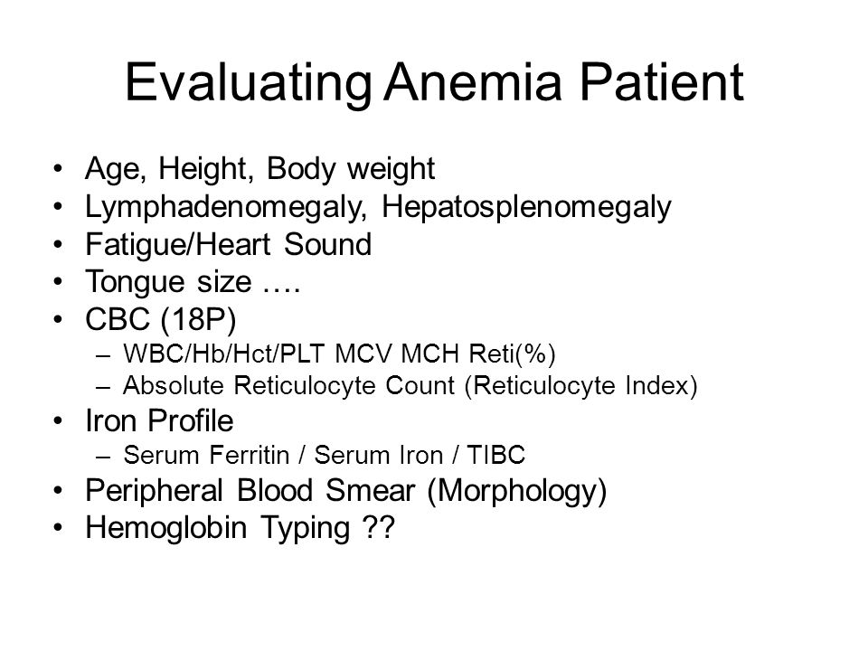 Evaluating Anemia Patient Age, Height, Body weight Lymphadenomegaly, Hepatosplenomegaly Fatigue/Heart Sound Tongue size ….
