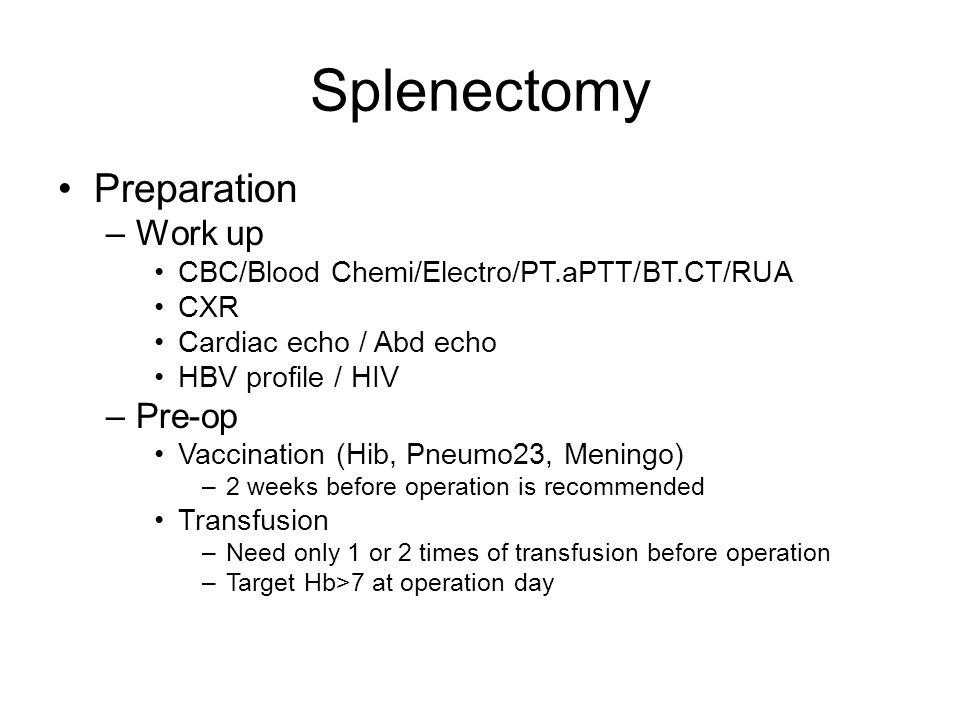 Splenectomy Preparation –Work up CBC/Blood Chemi/Electro/PT.aPTT/BT.CT/RUA CXR Cardiac echo / Abd echo HBV profile / HIV –Pre-op Vaccination (Hib, Pneumo23, Meningo) –2 weeks before operation is recommended Transfusion –Need only 1 or 2 times of transfusion before operation –Target Hb>7 at operation day